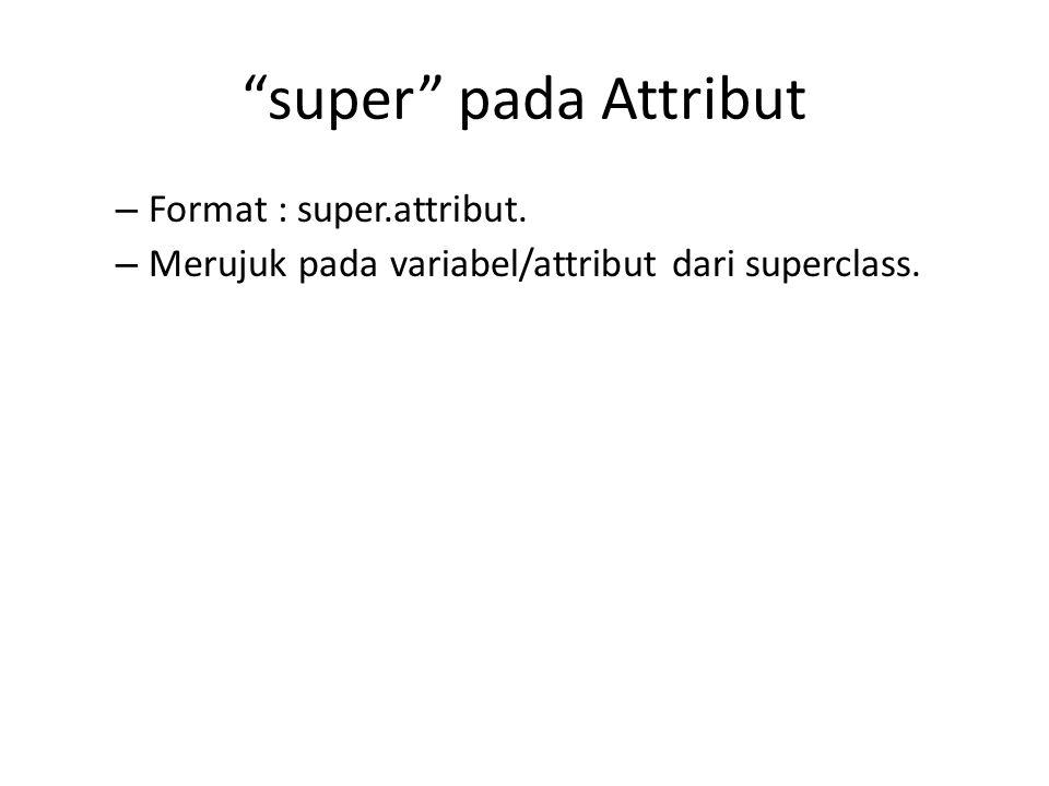 """""""super"""" pada Attribut – Format : super.attribut. – Merujuk pada variabel/attribut dari superclass."""