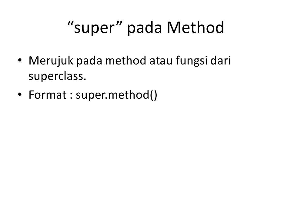 """super"" pada Method Merujuk pada method atau fungsi dari superclass. Format : super.method()"