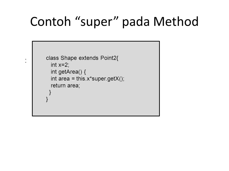 "Contoh ""super"" pada Method Berapa nilai variabel area?? Output : 10 class Shape extends Point2{ int x=2; int getArea() { int area = this.x*super.getX("