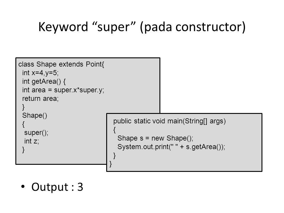 "Keyword ""super"" (pada constructor) Output : 3 class Shape extends Point{ int x=4,y=5; int getArea() { int area = super.x*super.y; return area; } Shape"