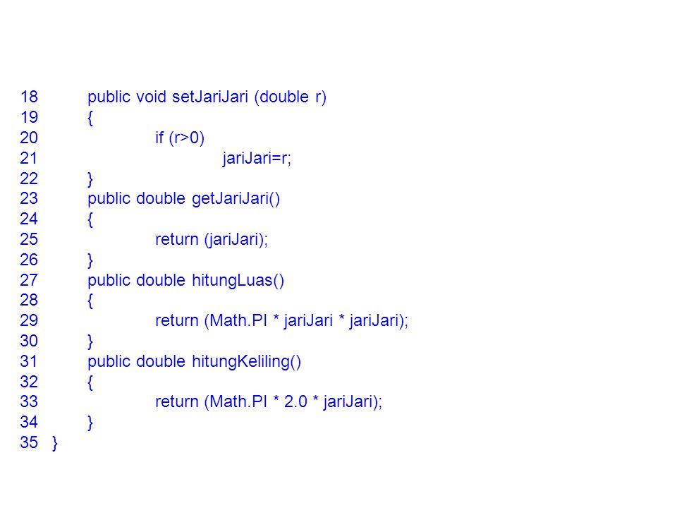 18public void setJariJari (double r) 19{ 20if (r>0) 21jariJari=r; 22} 23public double getJariJari() 24{ 25return (jariJari); 26} 27public double hitun