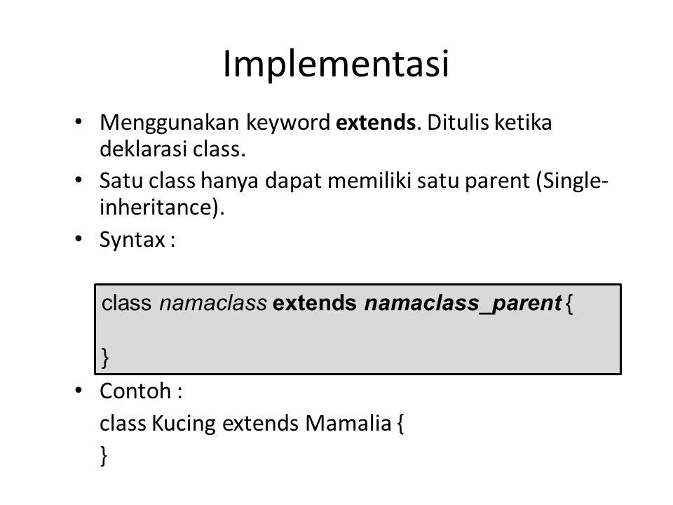 Implementasi Menggunakan keyword extends. Ditulis ketika deklarasi class. Satu class hanya dapat memiliki satu parent (Single- inheritance). Syntax :