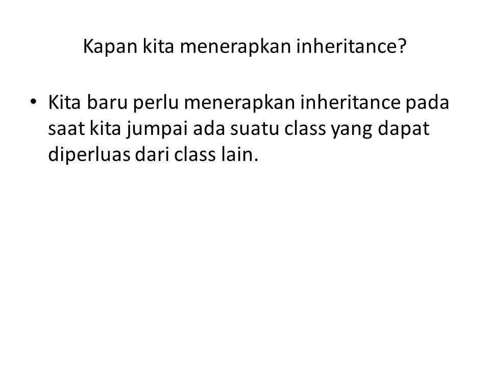 Kapan kita menerapkan inheritance? Kita baru perlu menerapkan inheritance pada saat kita jumpai ada suatu class yang dapat diperluas dari class lain.