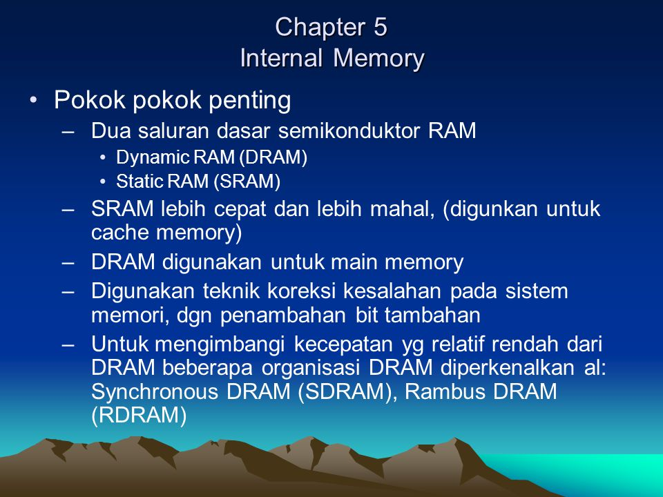 Chapter 5 Internal Memory Pokok pokok penting –Dua saluran dasar semikonduktor RAM Dynamic RAM (DRAM) Static RAM (SRAM) –SRAM lebih cepat dan lebih mahal, (digunkan untuk cache memory) –DRAM digunakan untuk main memory –Digunakan teknik koreksi kesalahan pada sistem memori, dgn penambahan bit tambahan –Untuk mengimbangi kecepatan yg relatif rendah dari DRAM beberapa organisasi DRAM diperkenalkan al: Synchronous DRAM (SDRAM), Rambus DRAM (RDRAM)