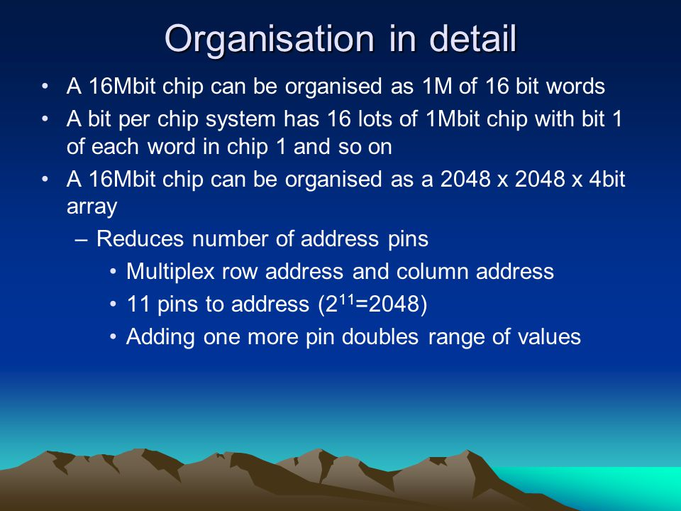 Organisation in detail A 16Mbit chip can be organised as 1M of 16 bit words A bit per chip system has 16 lots of 1Mbit chip with bit 1 of each word in