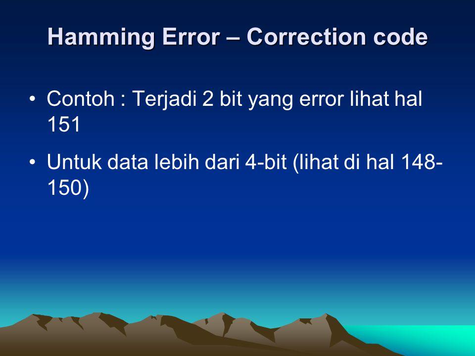 Hamming Error – Correction code Contoh : Terjadi 2 bit yang error lihat hal 151 Untuk data lebih dari 4-bit (lihat di hal 148- 150)