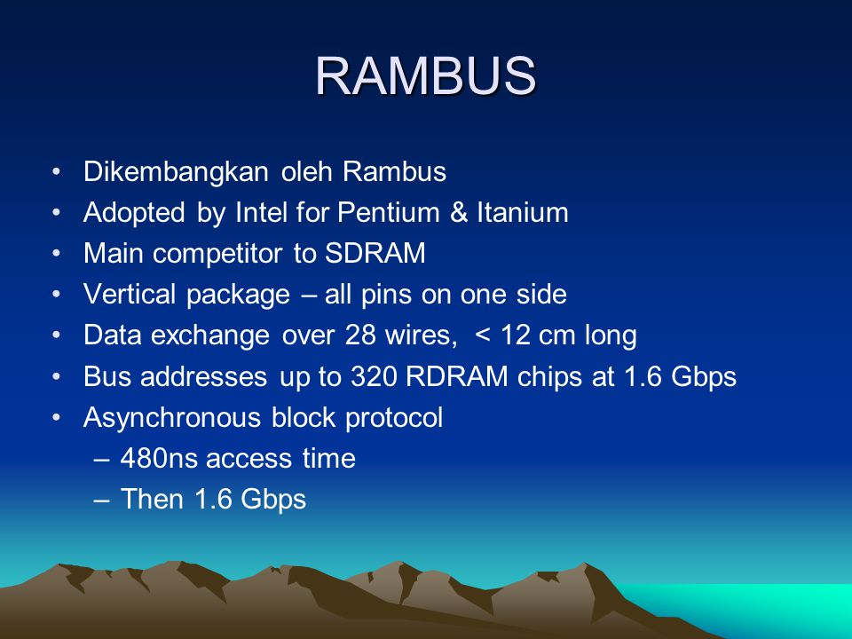 RAMBUS Dikembangkan oleh Rambus Adopted by Intel for Pentium & Itanium Main competitor to SDRAM Vertical package – all pins on one side Data exchange