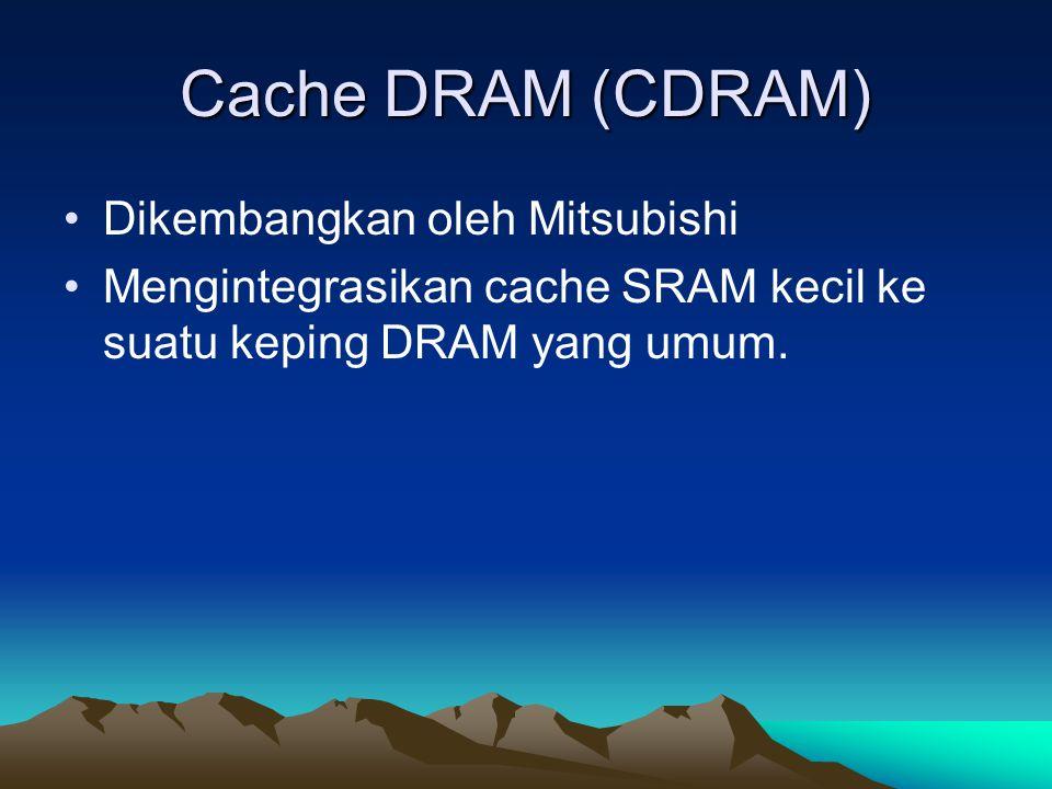 Cache DRAM (CDRAM) Dikembangkan oleh Mitsubishi Mengintegrasikan cache SRAM kecil ke suatu keping DRAM yang umum.