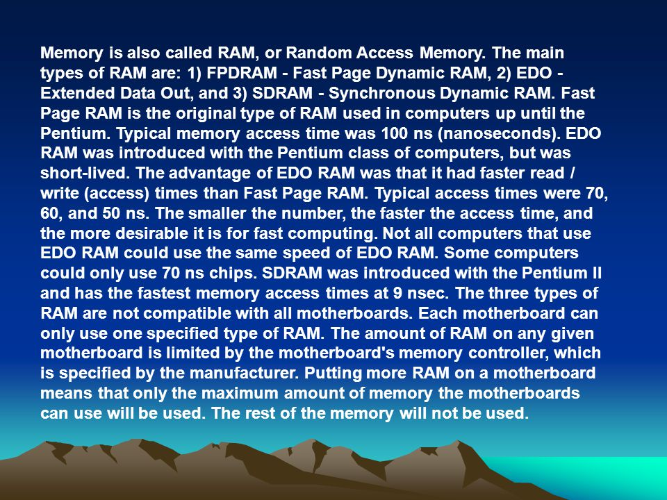 Memory is also called RAM, or Random Access Memory. The main types of RAM are: 1) FPDRAM - Fast Page Dynamic RAM, 2) EDO - Extended Data Out, and 3) S