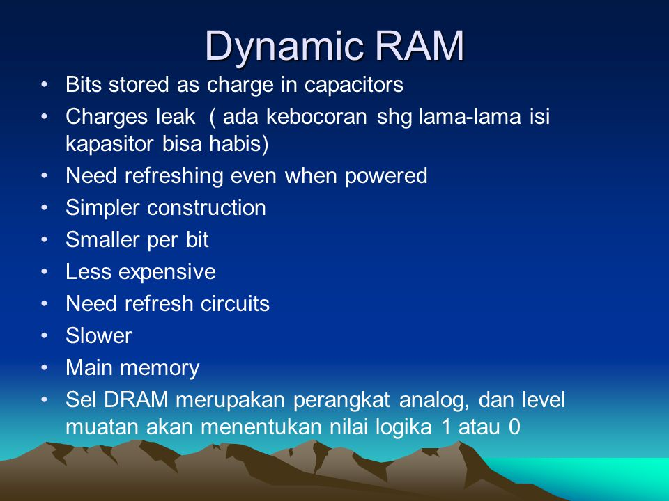 Dynamic RAM Bits stored as charge in capacitors Charges leak ( ada kebocoran shg lama-lama isi kapasitor bisa habis) Need refreshing even when powered