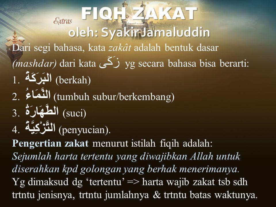 FIQH ZAKAT oleh: Syakir Jamaluddin Dari segi bahasa, kata zakât adalah bentuk dasar (mashdar) dari kata زَكَى yg secara bahasa bisa berarti: 1. البَرَ