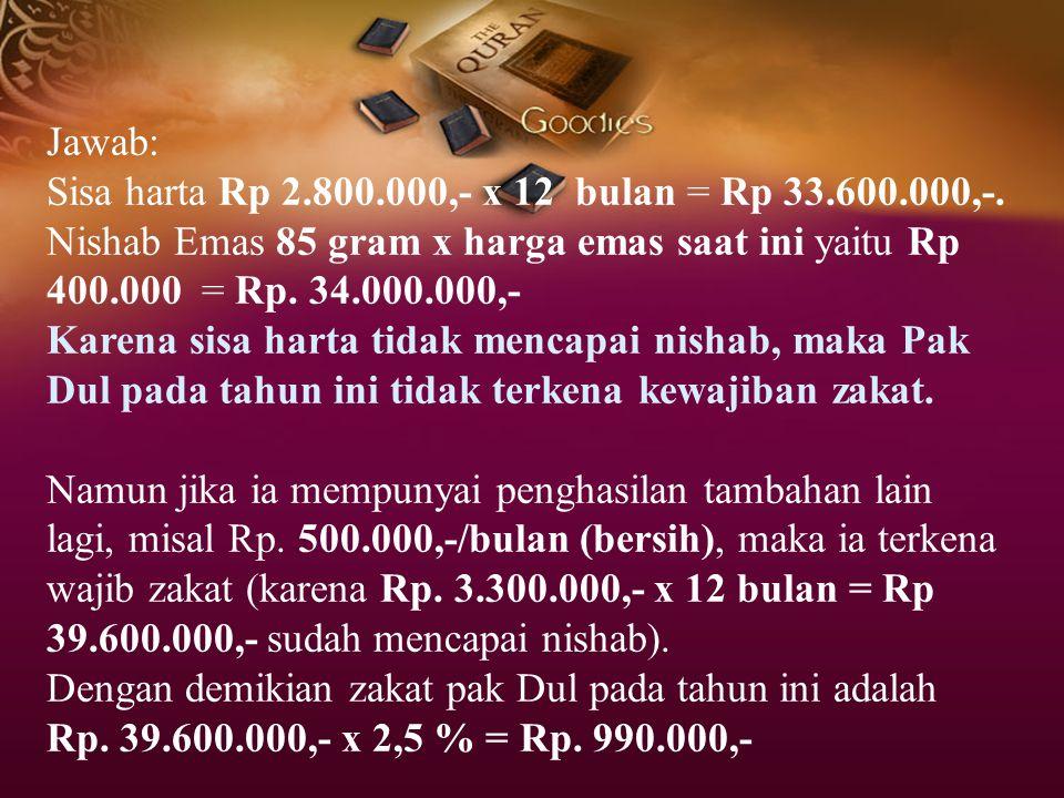 Jawab: Sisa harta Rp 2.800.000,- x 12 bulan = Rp 33.600.000,-. Nishab Emas 85 gram x harga emas saat ini yaitu Rp 400.000 = Rp. 34.000.000,- Karena si