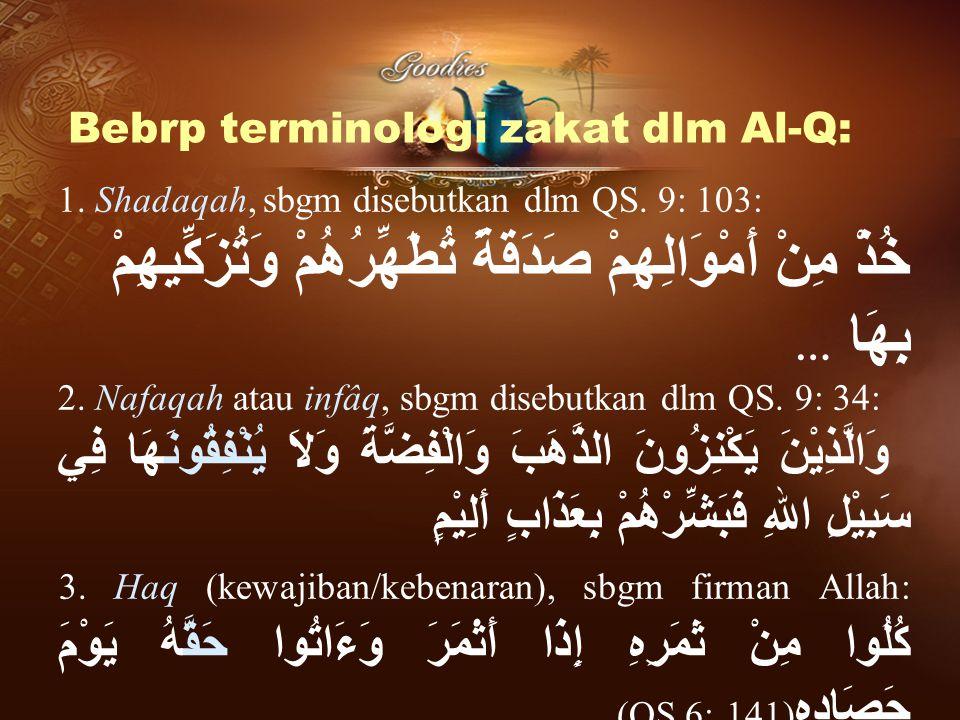Bebrp terminologi zakat dlm Al-Q: 1. Shadaqah, sbgm disebutkan dlm QS. 9: 103: خُذْ مِنْ أَمْوَالِهِمْ صَدَقَةً تُطَهِّرُهُمْ وَتُزَكِّيهِمْ بِهَا … 2