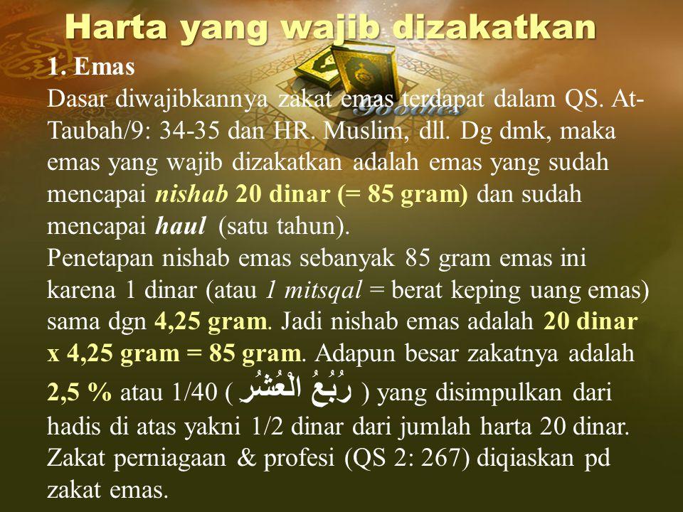 1. Emas Dasar diwajibkannya zakat emas terdapat dalam QS. At- Taubah/9: 34-35 dan HR. Muslim, dll. Dg dmk, maka emas yang wajib dizakatkan adalah emas