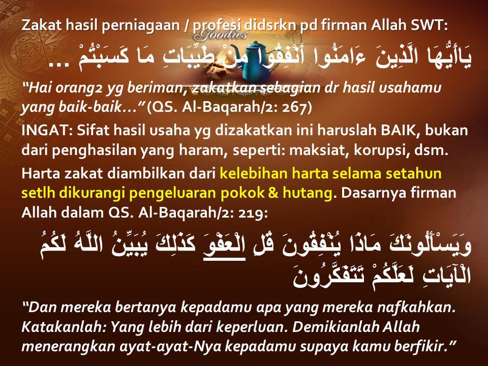 "Zakat hasil perniagaan / profesi didsrkn pd firman Allah SWT: يَاأَيُّهَا الَّذِينَ ءَامَنُوا أَنْفِقُوا مِنْ طَيِّبَاتِ مَا كَسَبْتُمْ … ""Hai orang2"