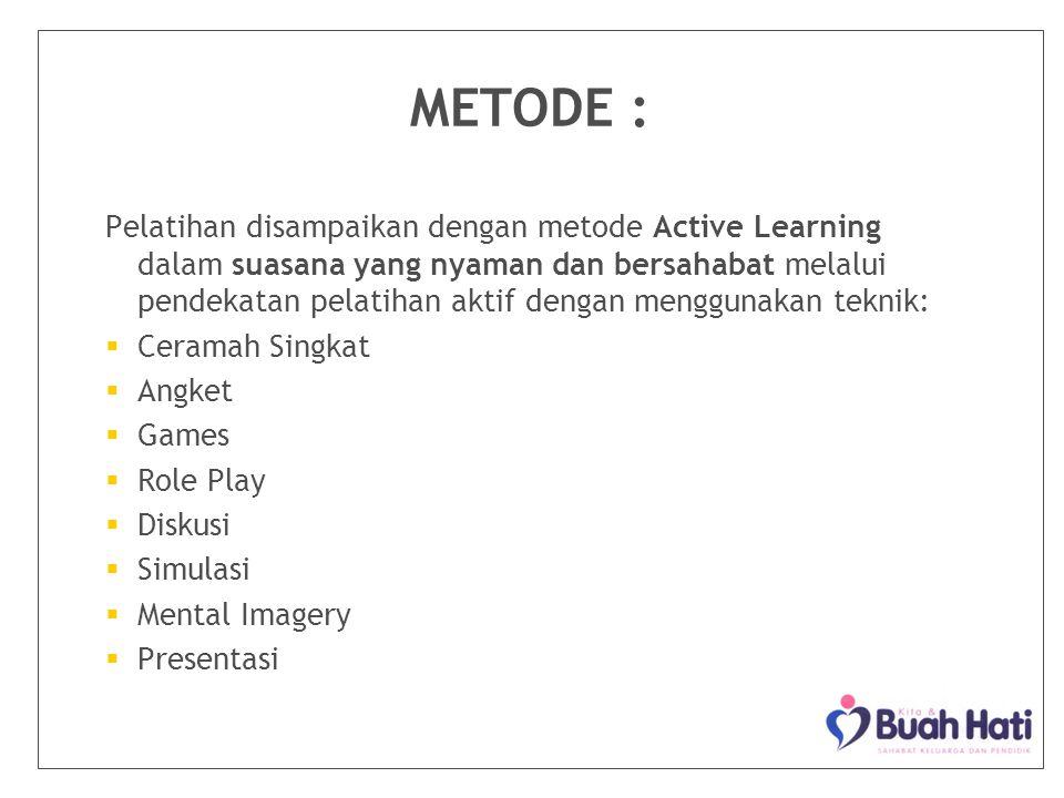 METODE : Pelatihan disampaikan dengan metode Active Learning dalam suasana yang nyaman dan bersahabat melalui pendekatan pelatihan aktif dengan menggunakan teknik:   Ceramah Singkat   Angket   Games   Role Play   Diskusi   Simulasi   Mental Imagery   Presentasi