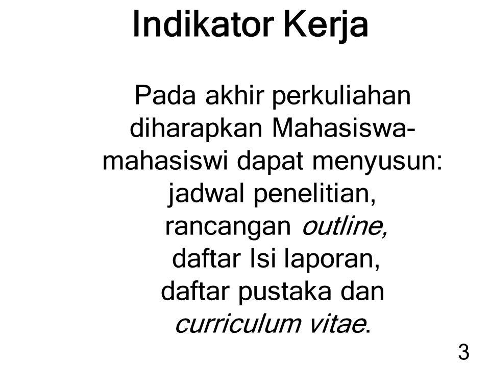 Indikator Kerja Pada akhir perkuliahan diharapkan Mahasiswa- mahasiswi dapat menyusun: jadwal penelitian, rancangan outline, daftar Isi laporan, daftar pustaka dan curriculum vitae.