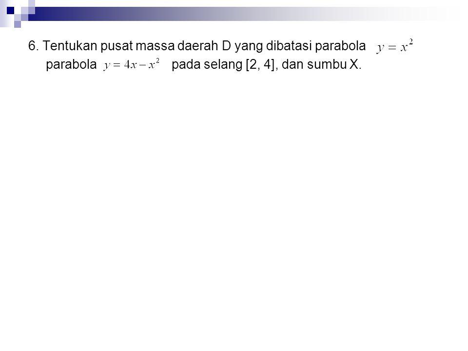 6. Tentukan pusat massa daerah D yang dibatasi parabola parabola pada selang [2, 4], dan sumbu X.