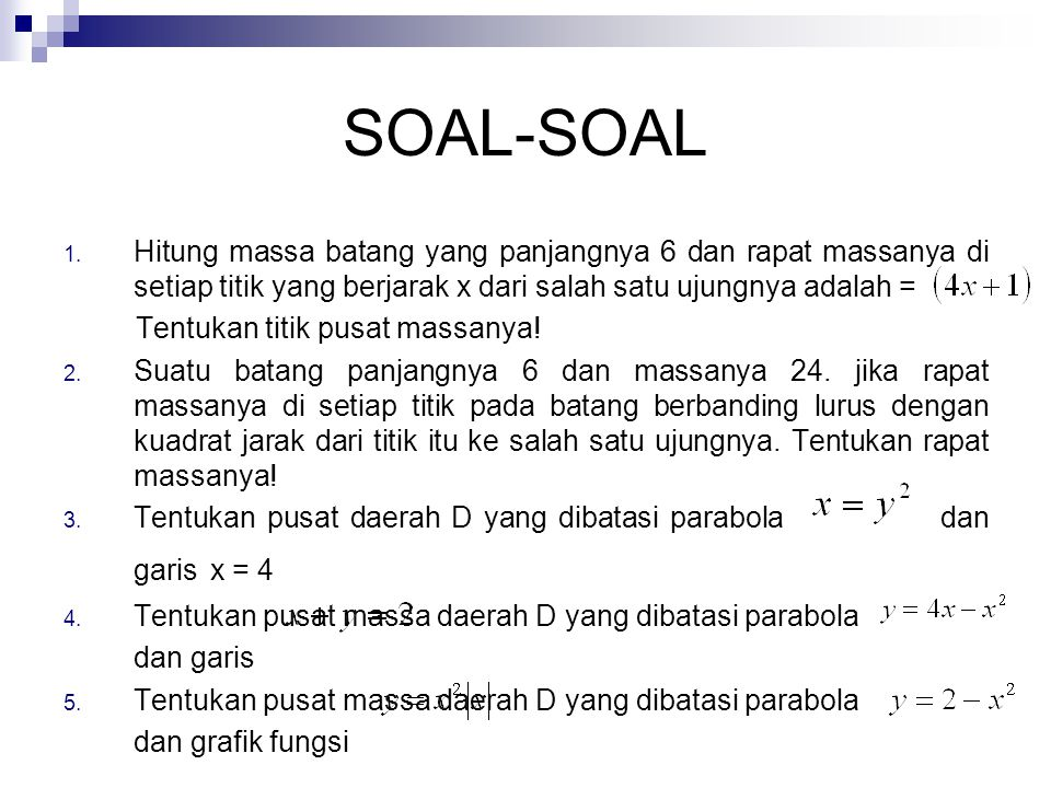 SOAL-SOAL 1. Hitung massa batang yang panjangnya 6 dan rapat massanya di setiap titik yang berjarak x dari salah satu ujungnya adalah = Tentukan titik