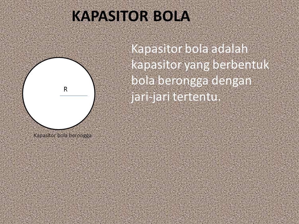 KAPASITOR BOLA Kapasitor bola adalah kapasitor yang berbentuk bola berongga dengan jari‐jari tertentu. Kapasitor bola berongga R