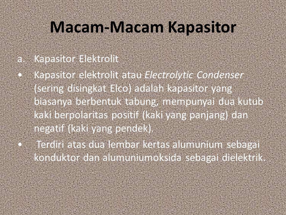 Macam-Macam Kapasitor a.Kapasitor Elektrolit Kapasitor elektrolit atau Electrolytic Condenser (sering disingkat Elco) adalah kapasitor yang biasanya b
