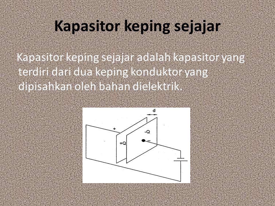Kapasitor keping sejajar Kapasitor keping sejajar adalah kapasitor yang terdiri dari dua keping konduktor yang dipisahkan oleh bahan dielektrik.