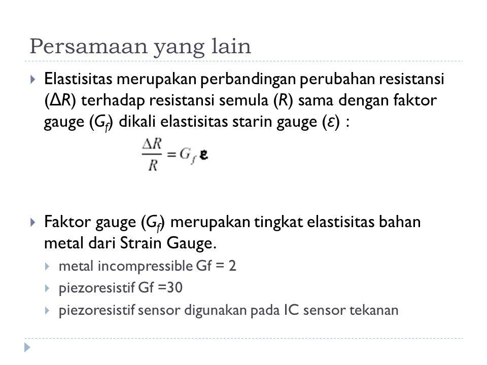 Persamaan yang lain  Elastisitas merupakan perbandingan perubahan resistansi ( Δ R) terhadap resistansi semula (R) sama dengan faktor gauge (G f ) dikali elastisitas starin gauge ( ε ) :  Faktor gauge (G f ) merupakan tingkat elastisitas bahan metal dari Strain Gauge.