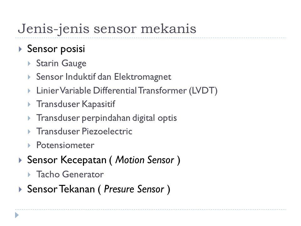 Jenis-jenis sensor mekanis  Sensor posisi  Starin Gauge  Sensor Induktif dan Elektromagnet  Linier Variable Differential Transformer (LVDT)  Transduser Kapasitif  Transduser perpindahan digital optis  Transduser Piezoelectric  Potensiometer  Sensor Kecepatan ( Motion Sensor )  Tacho Generator  Sensor Tekanan ( Presure Sensor )