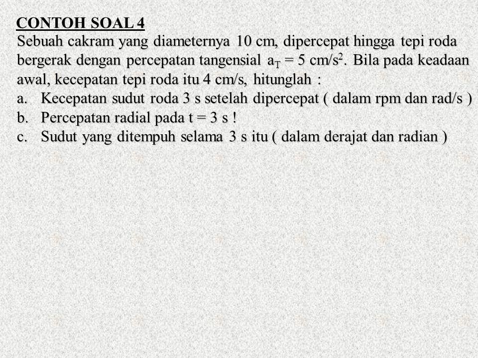 CONTOH SOAL 4 Sebuah cakram yang diameternya 10 cm, dipercepat hingga tepi roda bergerak dengan percepatan tangensial a T = 5 cm/s 2.