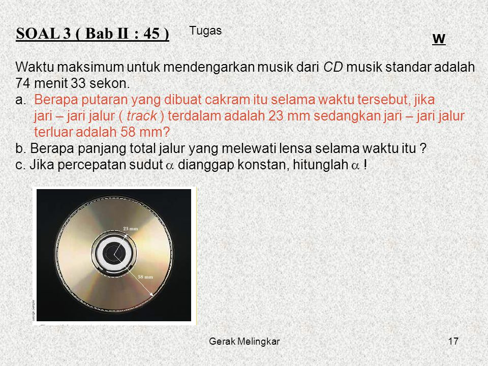Gerak Melingkar17 SOAL 3 ( Bab II : 45 ) Tugas W Waktu maksimum untuk mendengarkan musik dari CD musik standar adalah 74 menit 33 sekon. a. Berapa put
