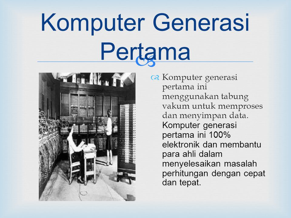  Komputer Generasi Pertama  Komputer generasi pertama ini menggunakan tabung vakum untuk memproses dan menyimpan data.
