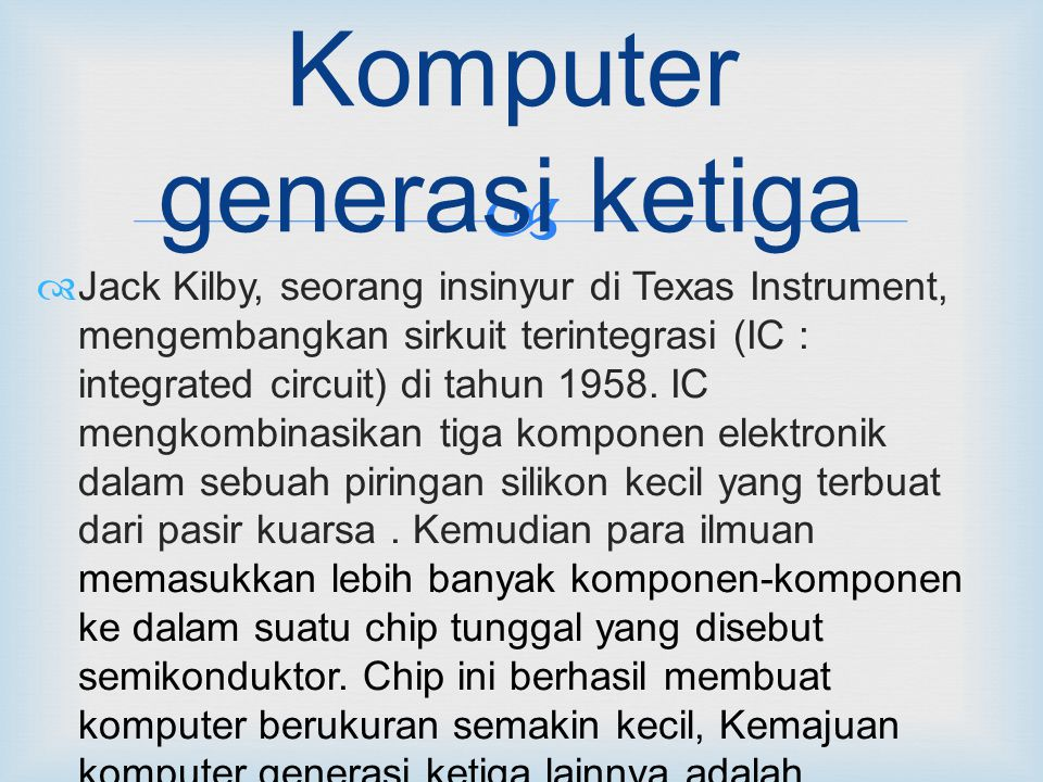  Komputer generasi ketiga  Jack Kilby, seorang insinyur di Texas Instrument, mengembangkan sirkuit terintegrasi (IC : integrated circuit) di tahun 1958.