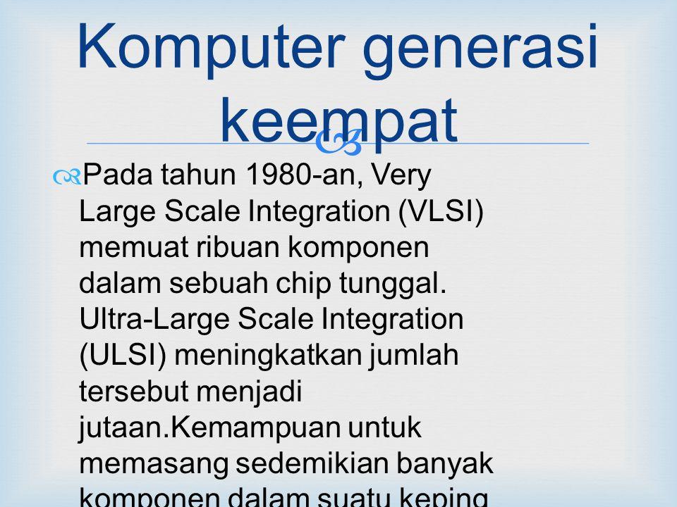  Komputer generasi keempat  Pada tahun 1980-an, Very Large Scale Integration (VLSI) memuat ribuan komponen dalam sebuah chip tunggal.