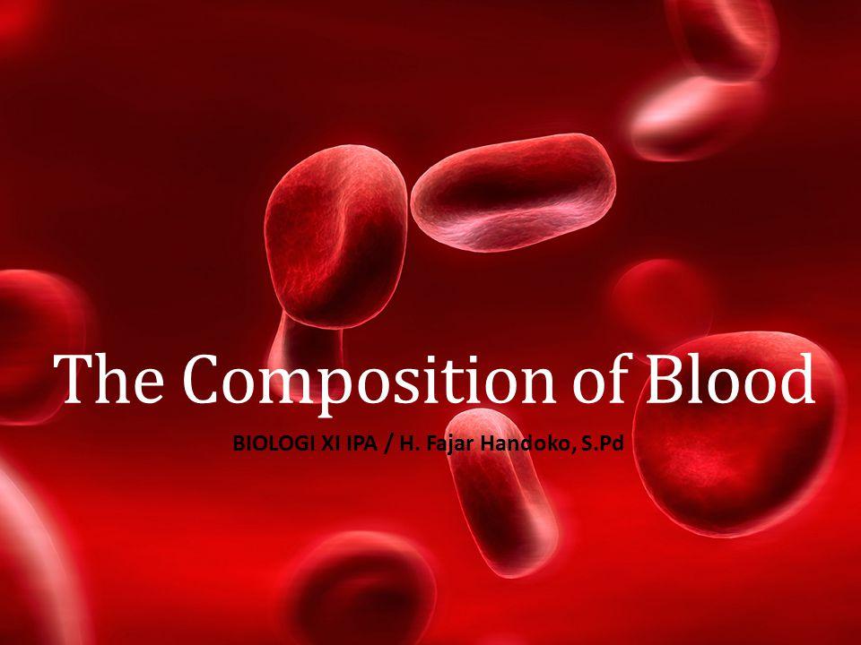 The Composition of Blood BIOLOGI XI IPA / H. Fajar Handoko, S.Pd