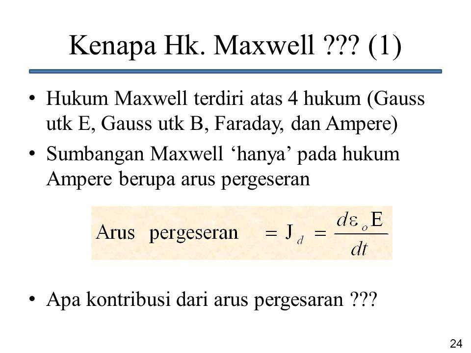 24 Kenapa Hk. Maxwell ??? (1) Hukum Maxwell terdiri atas 4 hukum (Gauss utk E, Gauss utk B, Faraday, dan Ampere) Sumbangan Maxwell 'hanya' pada hukum
