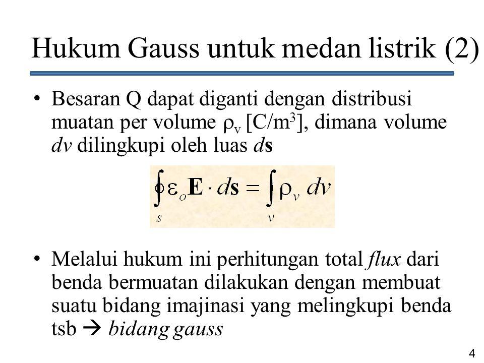 4 Hukum Gauss untuk medan listrik (2) Besaran Q dapat diganti dengan distribusi muatan per volume  v [C/m 3 ], dimana volume dv dilingkupi oleh luas