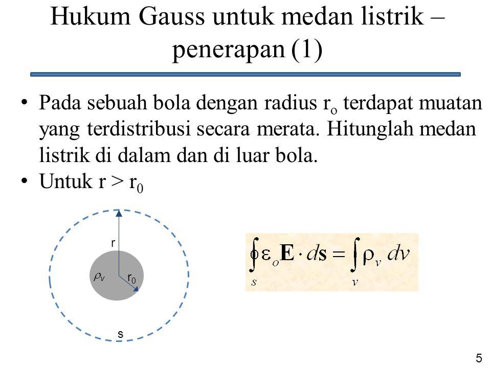 5 Hukum Gauss untuk medan listrik – penerapan (1) Pada sebuah bola dengan radius r o terdapat muatan yang terdistribusi secara merata. Hitunglah medan