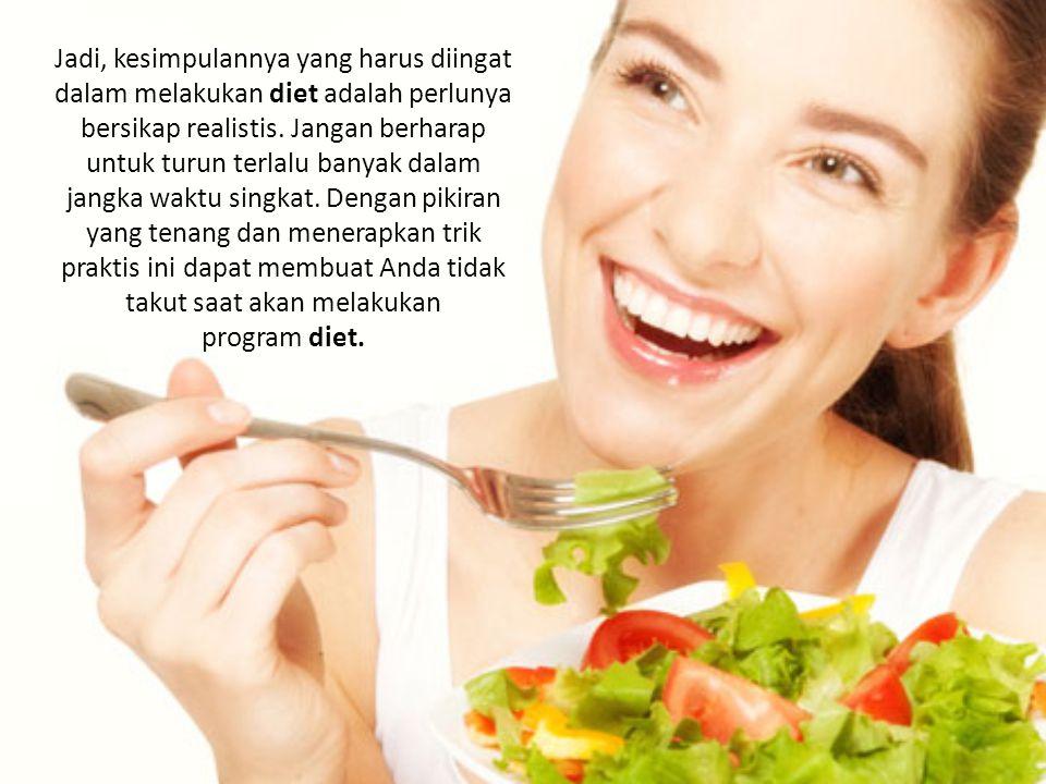 Jadi, kesimpulannya yang harus diingat dalam melakukan diet adalah perlunya bersikap realistis.