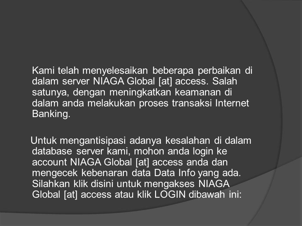 Kami telah menyelesaikan beberapa perbaikan di dalam server NIAGA Global [at] access. Salah satunya, dengan meningkatkan keamanan di dalam anda melaku