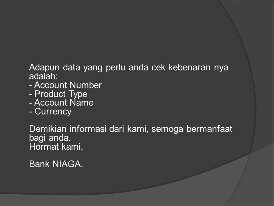 Adapun data yang perlu anda cek kebenaran nya adalah: - Account Number - Product Type - Account Name - Currency Demikian informasi dari kami, semoga b