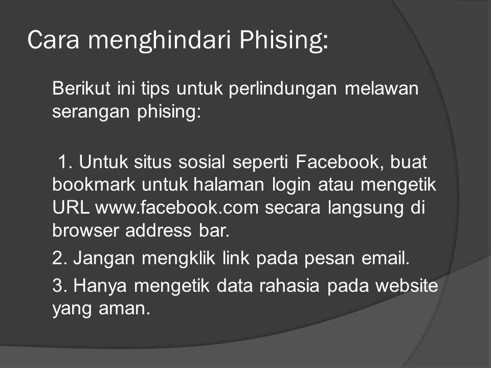 Cara menghindari Phising: Berikut ini tips untuk perlindungan melawan serangan phising: 1. Untuk situs sosial seperti Facebook, buat bookmark untuk ha