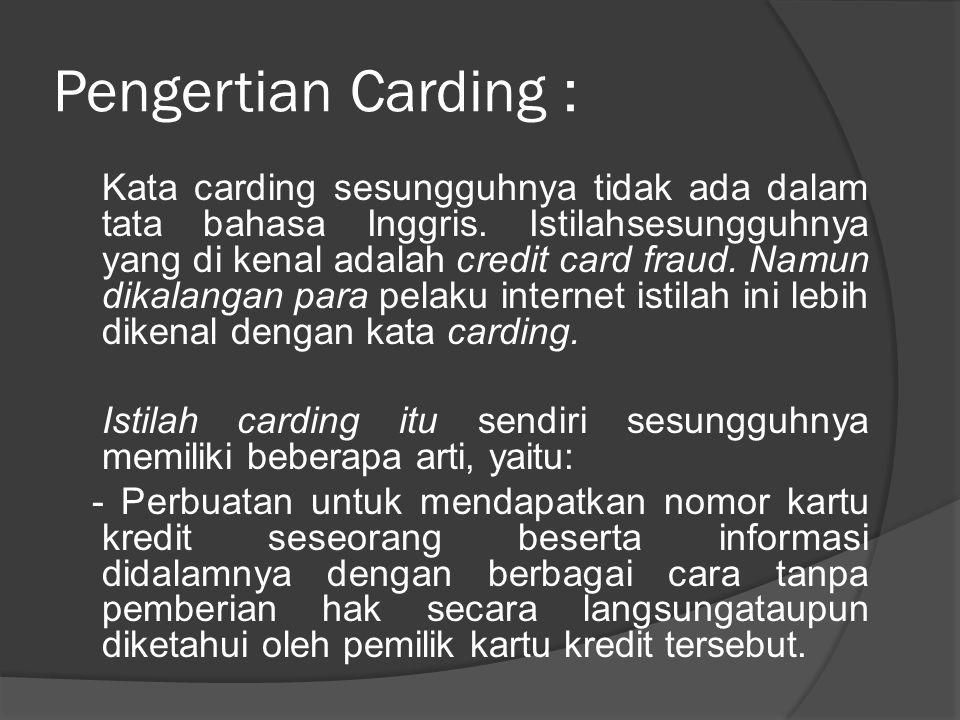 Pengertian Carding : Kata carding sesungguhnya tidak ada dalam tata bahasa Inggris. Istilahsesungguhnya yang di kenal adalah credit card fraud. Namun