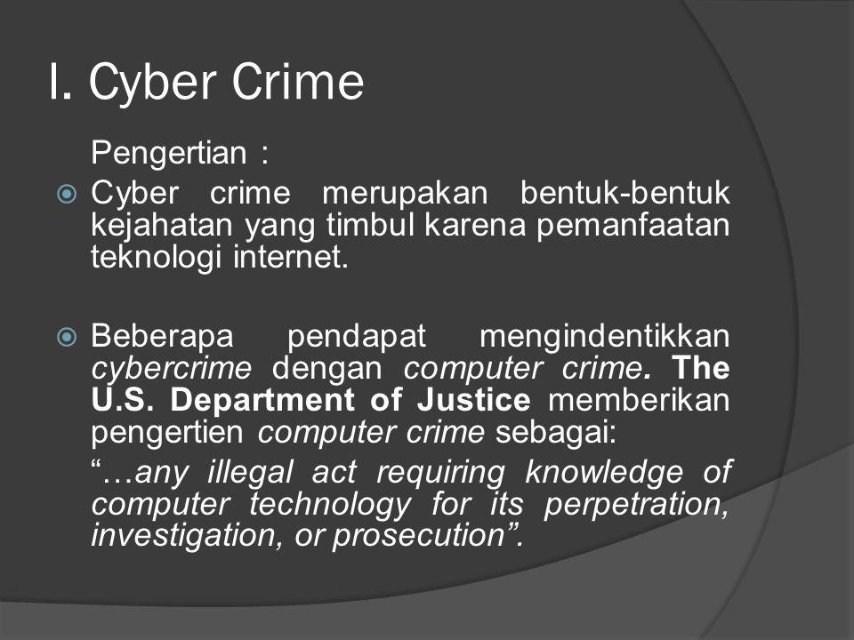 I. Cyber Crime Pengertian :  Cyber crime merupakan bentuk-bentuk kejahatan yang timbul karena pemanfaatan teknologi internet.  Beberapa pendapat men