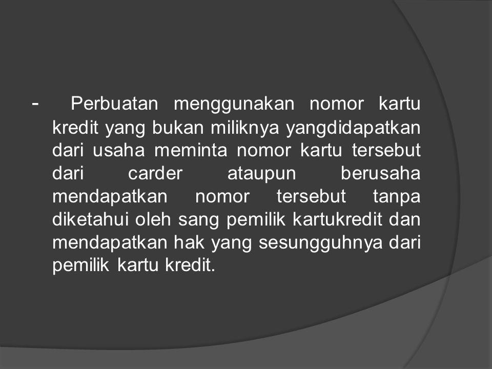 - Perbuatan menggunakan nomor kartu kredit yang bukan miliknya yangdidapatkan dari usaha meminta nomor kartu tersebut dari carder ataupun berusaha men