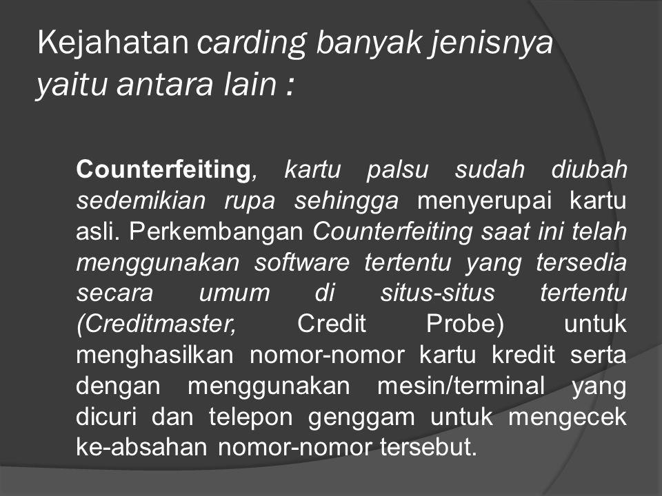 Kejahatan carding banyak jenisnya yaitu antara lain : Counterfeiting, kartu palsu sudah diubah sedemikian rupa sehingga menyerupai kartu asli. Perkemb