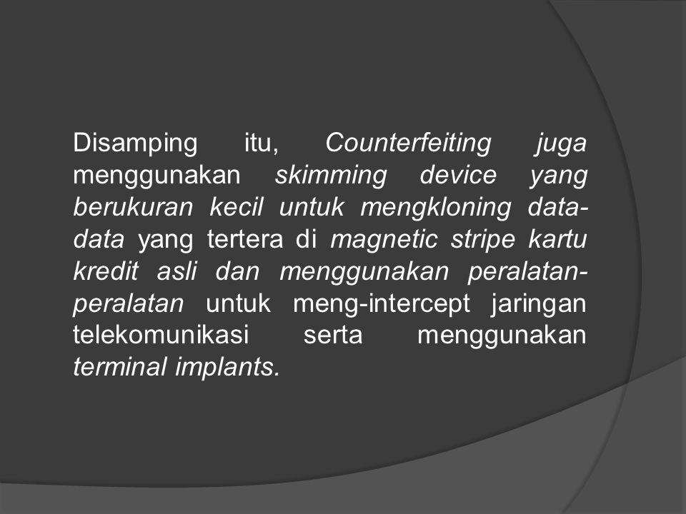 Disamping itu, Counterfeiting juga menggunakan skimming device yang berukuran kecil untuk mengkloning data- data yang tertera di magnetic stripe kartu