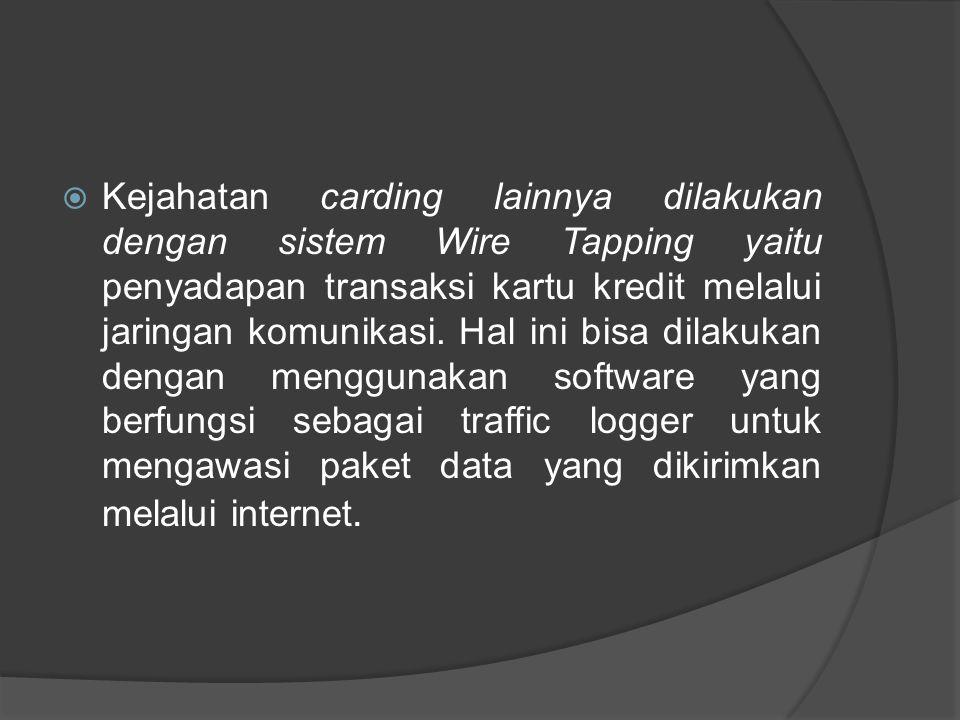  Kejahatan carding lainnya dilakukan dengan sistem Wire Tapping yaitu penyadapan transaksi kartu kredit melalui jaringan komunikasi. Hal ini bisa dil