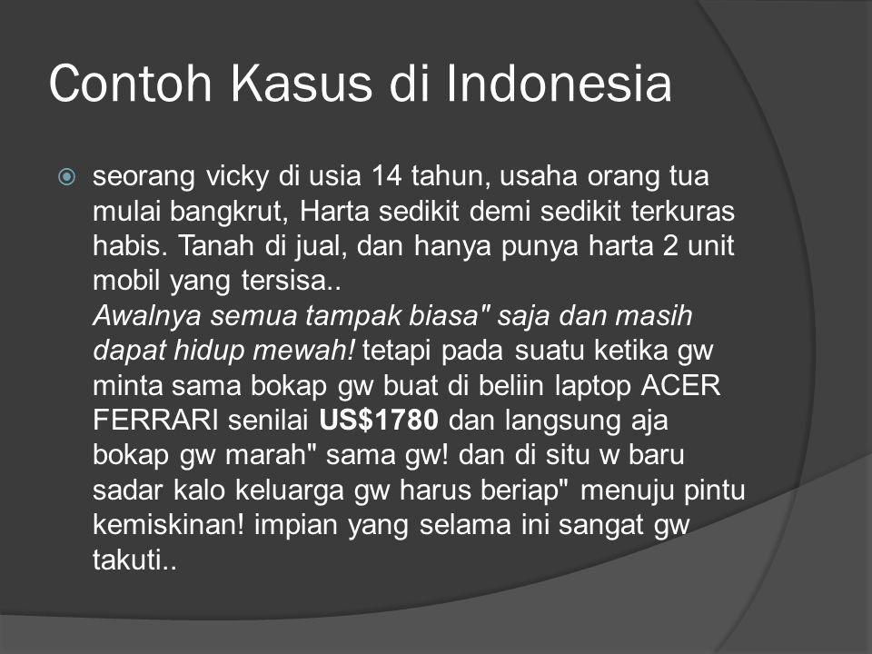 Contoh Kasus di Indonesia  seorang vicky di usia 14 tahun, usaha orang tua mulai bangkrut, Harta sedikit demi sedikit terkuras habis. Tanah di jual,