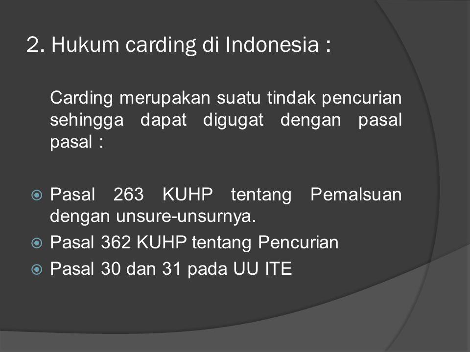 2. Hukum carding di Indonesia : Carding merupakan suatu tindak pencurian sehingga dapat digugat dengan pasal pasal :  Pasal 263 KUHP tentang Pemalsua