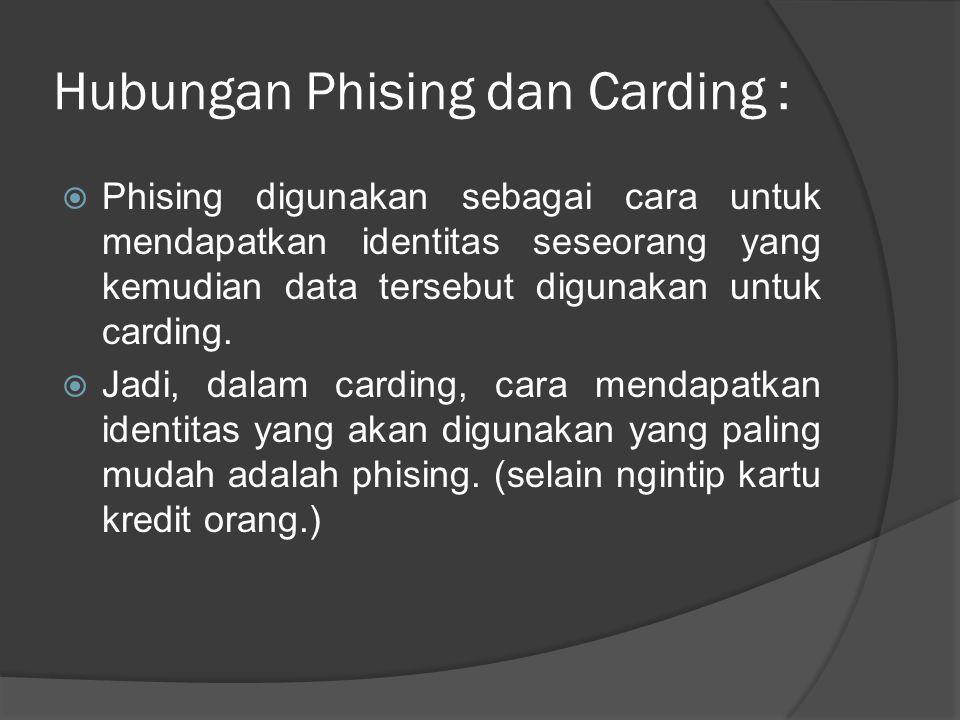 Hubungan Phising dan Carding :  Phising digunakan sebagai cara untuk mendapatkan identitas seseorang yang kemudian data tersebut digunakan untuk card